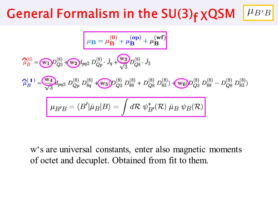 General Formalism in the SU(3) f χQSM 1 w's are universal constants, enter also magnetic moments of octet and decuplet. Obtained from fit to them.