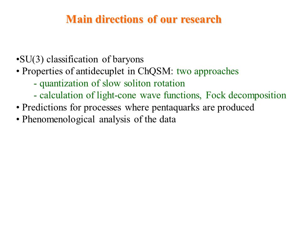 Main directions of our research SU(3) classification of baryons Properties of antidecuplet in ChQSM: two approaches - quantization of slow soliton rot