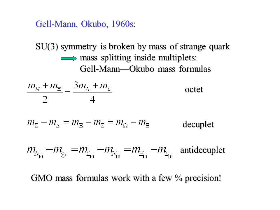 Gell-Mann, Okubo, 1960s: SU(3) symmetry is broken by mass of strange quark mass splitting inside multiplets: mass splitting inside multiplets: Gell-Ma