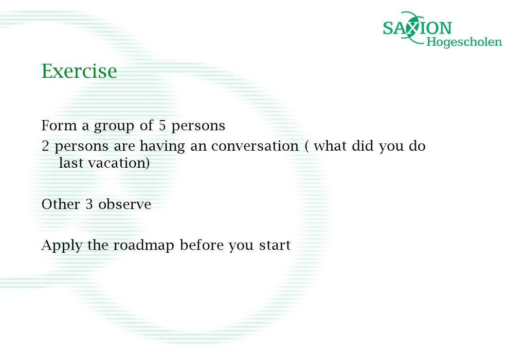 Exercise Form a group of 5 persons 2 persons are having an conversation ( what did you do last vacation) Other 3 observe Apply the roadmap before you start