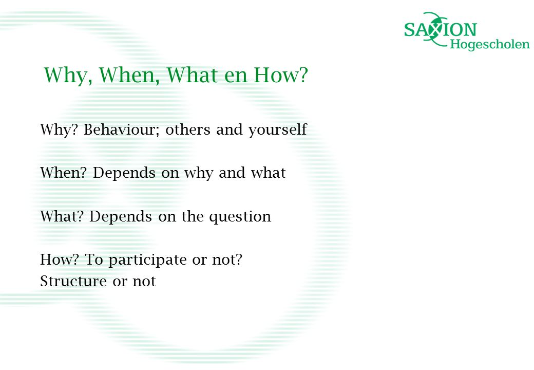 Why, When, What en How.Why. Behaviour; others and yourself When.