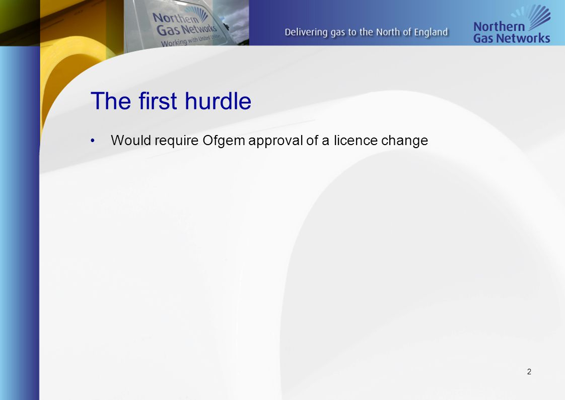 2 The first hurdle Would require Ofgem approval of a licence change