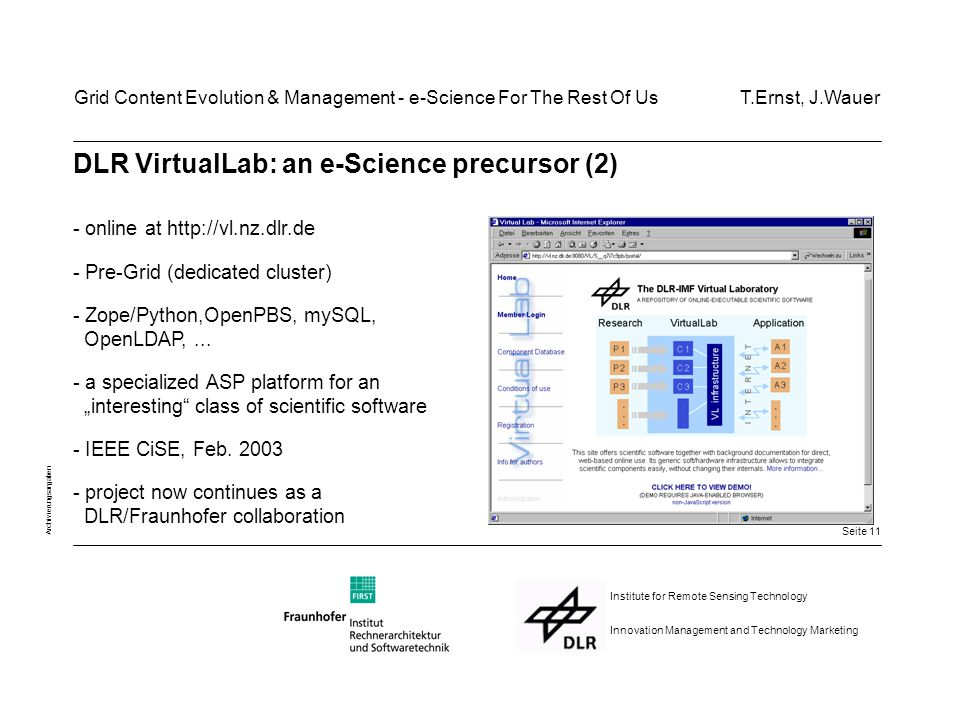 Seite 11 Archivierungsangaben Institute for Remote Sensing Technology Innovation Management and Technology Marketing DLR VirtualLab: an e-Science precursor (2) - online at http://vl.nz.dlr.de - Pre-Grid (dedicated cluster) - Zope/Python,OpenPBS, mySQL, OpenLDAP,...