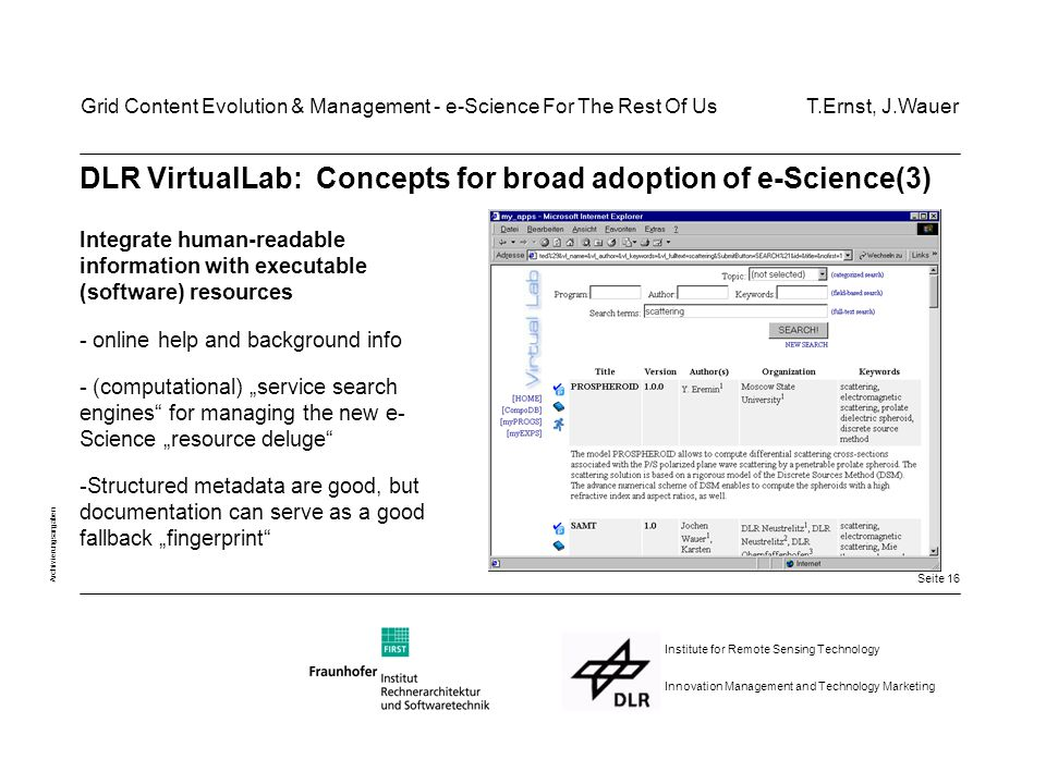 "Seite 16 Archivierungsangaben Institute for Remote Sensing Technology Innovation Management and Technology Marketing DLR VirtualLab: Concepts for broad adoption of e-Science(3) Integrate human-readable information with executable (software) resources - online help and background info - (computational) ""service search engines for managing the new e- Science ""resource deluge -Structured metadata are good, but documentation can serve as a good fallback ""fingerprint Grid Content Evolution & Management - e-Science For The Rest Of Us T.Ernst, J.Wauer"
