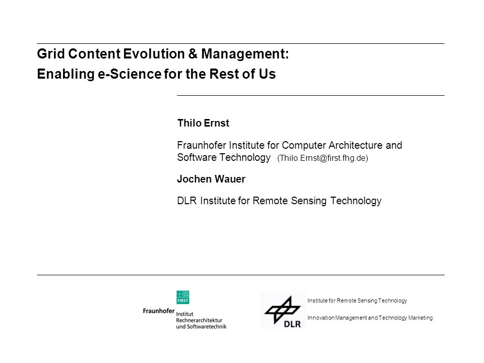 Grid Content Evolution & Management: Enabling e-Science for the Rest of Us Thilo Ernst Fraunhofer Institute for Computer Architecture and Software Technology (Thilo.Ernst@first.fhg.de) Jochen Wauer DLR Institute for Remote Sensing Technology Institute for Remote Sensing Technology Innovation Management and Technology Marketing