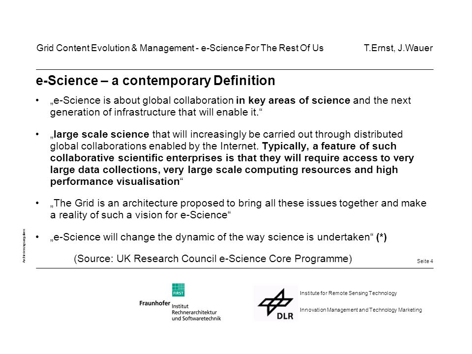 "Seite 15 Archivierungsangaben Institute for Remote Sensing Technology Innovation Management and Technology Marketing DLR VirtualLab: Concepts for broad adoption of e-Science(2) Make life easy for consumers & producers - don't exclude important classes of users - ""black-box integration: no internal modifications whatsoever - Provide ""cheap UIs through generation - strive to re-use existing (G)UIs - Integration tools, perhaps web-based Grid Content Evolution & Management - e-Science For The Rest Of Us T.Ernst, J.Wauer"