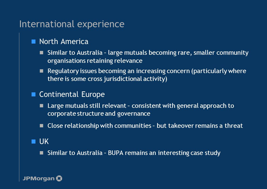 International experience North America Similar to Australia – large mutuals becoming rare, smaller community organisations retaining relevance Regulat