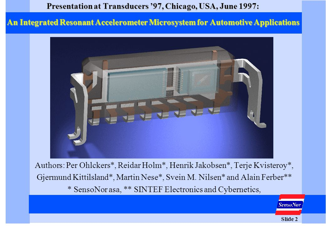 Slide 2 Presentation at Transducers '97, Chicago, USA, June 1997: An Integrated Resonant Accelerometer Microsystem for Automotive Applications Authors
