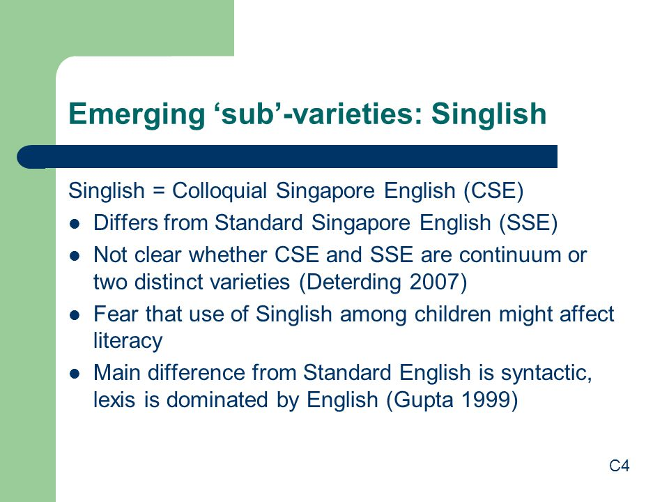 Emerging 'sub'-varieties: Singlish Singlish = Colloquial Singapore English (CSE) Differs from Standard Singapore English (SSE) Not clear whether CSE and SSE are continuum or two distinct varieties (Deterding 2007) Fear that use of Singlish among children might affect literacy Main difference from Standard English is syntactic, lexis is dominated by English (Gupta 1999) C4