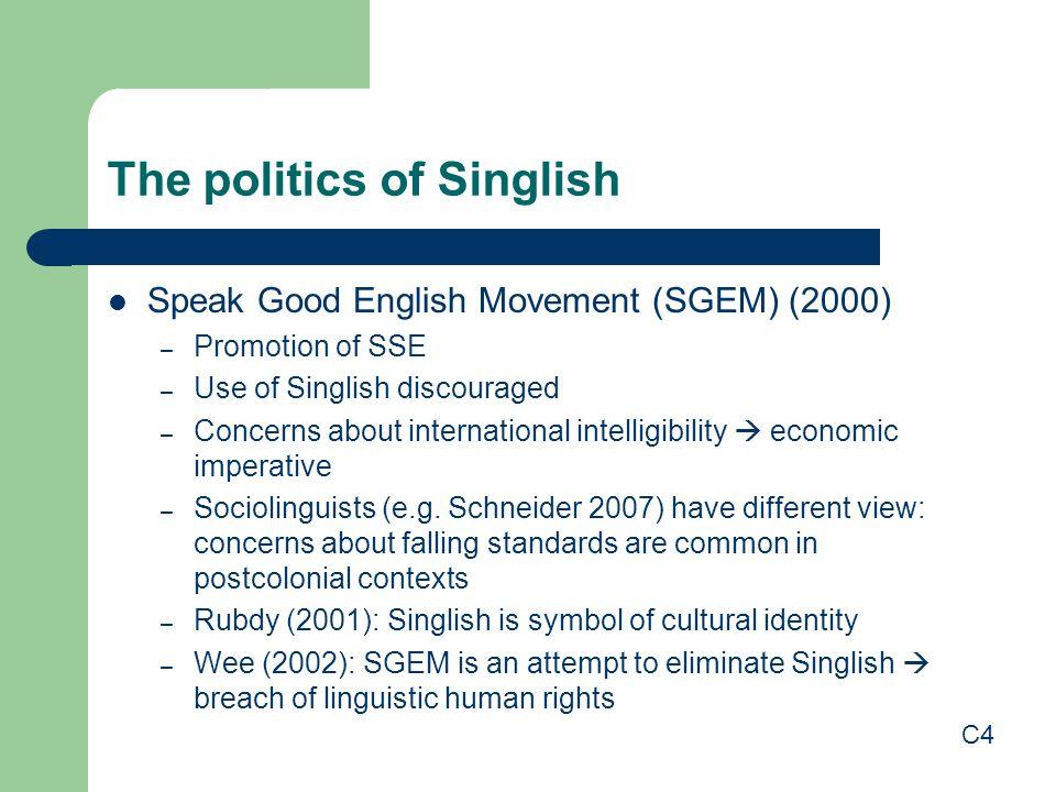 The politics of Singlish Speak Good English Movement (SGEM) (2000) – Promotion of SSE – Use of Singlish discouraged – Concerns about international intelligibility  economic imperative – Sociolinguists (e.g.