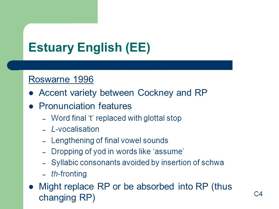 Estuary English (EE) Roswarne 1996 Accent variety between Cockney and RP Pronunciation features – Word final 't' replaced with glottal stop – L-vocalisation – Lengthening of final vowel sounds – Dropping of yod in words like 'assume' – Syllabic consonants avoided by insertion of schwa – th-fronting Might replace RP or be absorbed into RP (thus changing RP) C4