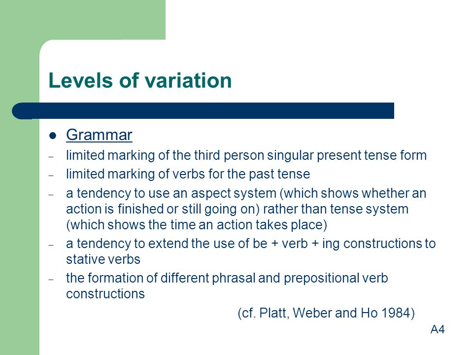 Levels of variation Grammar  limited marking of the third person singular present tense form  limited marking of verbs for the past tense  a tendency to use an aspect system (which shows whether an action is finished or still going on) rather than tense system (which shows the time an action takes place)  a tendency to extend the use of be + verb + ing constructions to stative verbs  the formation of different phrasal and prepositional verb constructions (cf.