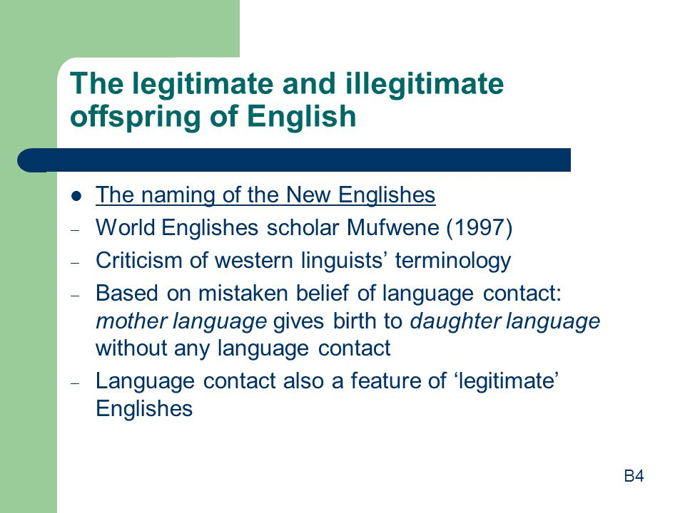 The legitimate and illegitimate offspring of English The naming of the New Englishes  World Englishes scholar Mufwene (1997)  Criticism of western linguists' terminology  Based on mistaken belief of language contact: mother language gives birth to daughter language without any language contact  Language contact also a feature of 'legitimate' Englishes B4