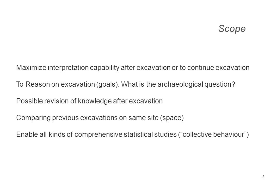 Scope 2 Maximize interpretation capability after excavation or to continue excavation To Reason on excavation (goals). What is the archaeological ques