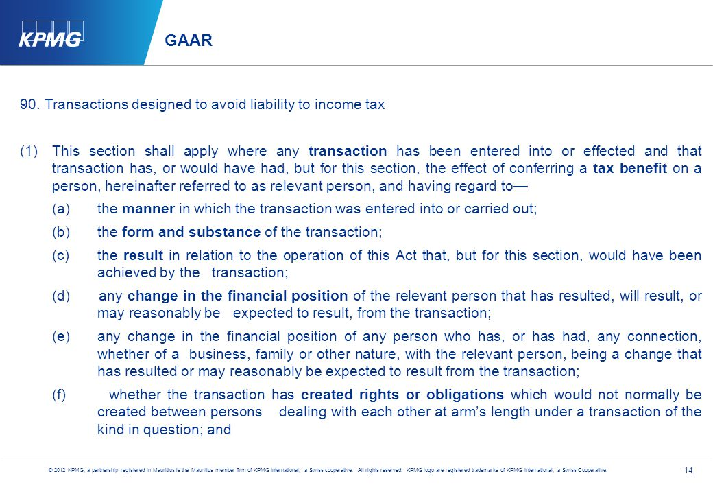14 GAAR 90.Transactions designed to avoid liability to income tax (1)This section shall apply where any transaction has been entered into or effected and that transaction has, or would have had, but for this section, the effect of conferring a tax benefit on a person, hereinafter referred to as relevant person, and having regard to— (a)the manner in which the transaction was entered into or carried out; (b)the form and substance of the transaction; (c)the result in relation to the operation of this Act that, but for this section, would have been achieved by the transaction; (d) any change in the financial position of the relevant person that has resulted, will result, or may reasonably be expected to result, from the transaction; (e) any change in the financial position of any person who has, or has had, any connection, whether of a business, family or other nature, with the relevant person, being a change that has resulted or may reasonably be expected to result from the transaction; (f) whether the transaction has created rights or obligations which would not normally be created between persons dealing with each other at arm's length under a transaction of the kind in question; and © 2012 KPMG, a partnership registered in Mauritius is the Mauritius member firm of KPMG International, a Swiss cooperative.