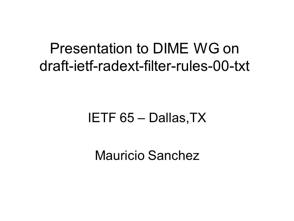 Presentation to DIME WG on draft-ietf-radext-filter-rules-00-txt IETF 65 – Dallas,TX Mauricio Sanchez