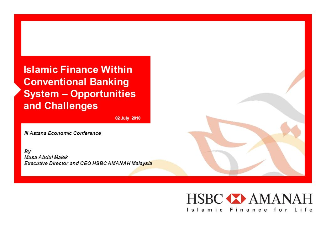 Islamic Finance Within Conventional Banking System – Opportunities and Challenges 02 July 2010 III Astana Economic Conference By Musa Abdul Malek Executive Director and CEO HSBC AMANAH Malaysia