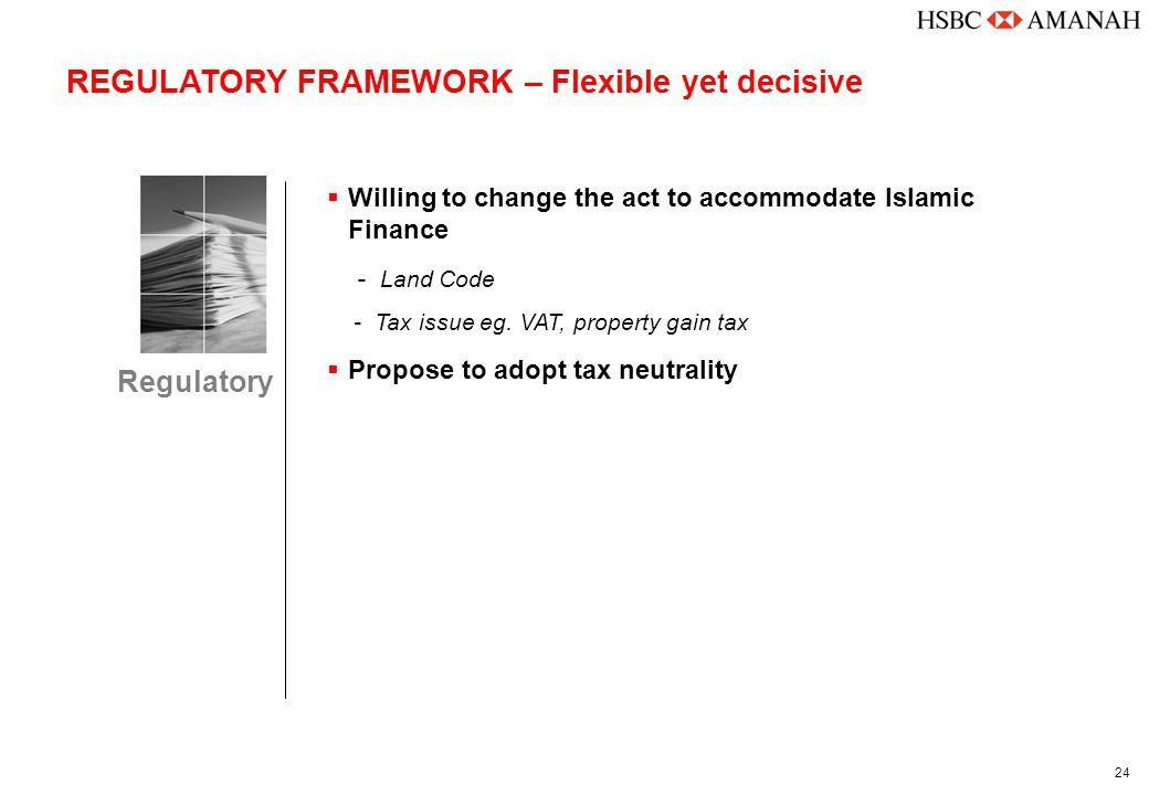 24 REGULATORY FRAMEWORK – Flexible yet decisive  Willing to change the act to accommodate Islamic Finance - Land Code - Tax issue eg. VAT, property g