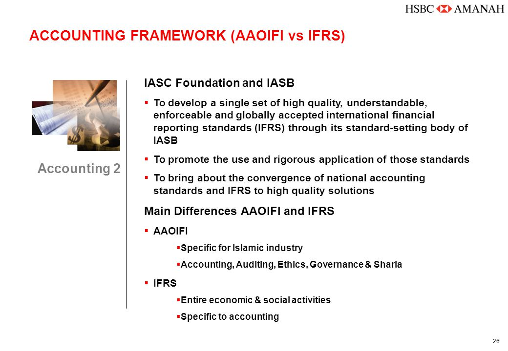 26 ACCOUNTING FRAMEWORK (AAOIFI vs IFRS) Accounting 2 IASC Foundation and IASB  To develop a single set of high quality, understandable, enforceable and globally accepted international financial reporting standards (IFRS) through its standard-setting body of IASB  To promote the use and rigorous application of those standards  To bring about the convergence of national accounting standards and IFRS to high quality solutions Main Differences AAOIFI and IFRS  AAOIFI  Specific for Islamic industry  Accounting, Auditing, Ethics, Governance & Sharia  IFRS  Entire economic & social activities  Specific to accounting