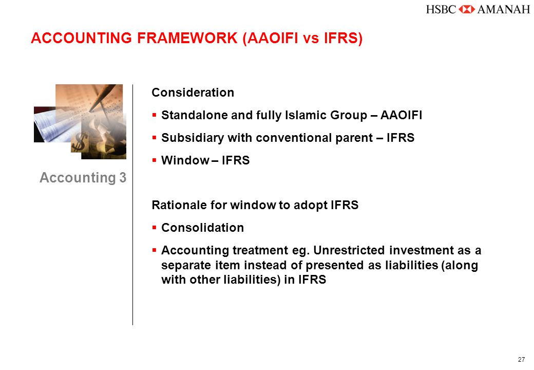 27 ACCOUNTING FRAMEWORK (AAOIFI vs IFRS) Accounting 3 Consideration  Standalone and fully Islamic Group – AAOIFI  Subsidiary with conventional parent – IFRS  Window – IFRS Rationale for window to adopt IFRS  Consolidation  Accounting treatment eg.
