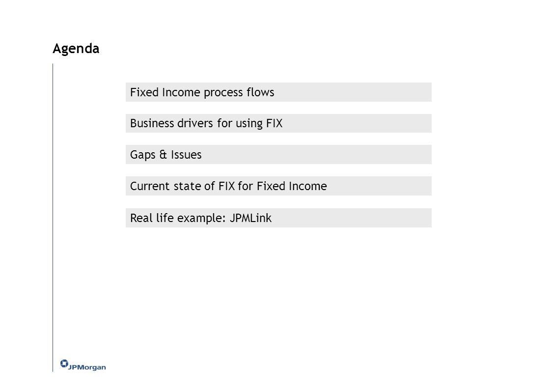 Fixed Income process flows Business drivers for using FIX Current state of FIX for Fixed Income Real life example: JPMLink Agenda Gaps & Issues