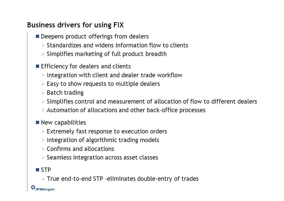 Business drivers for using FIX Deepens product offerings from dealers  Standardizes and widens information flow to clients  Simplifies marketing of