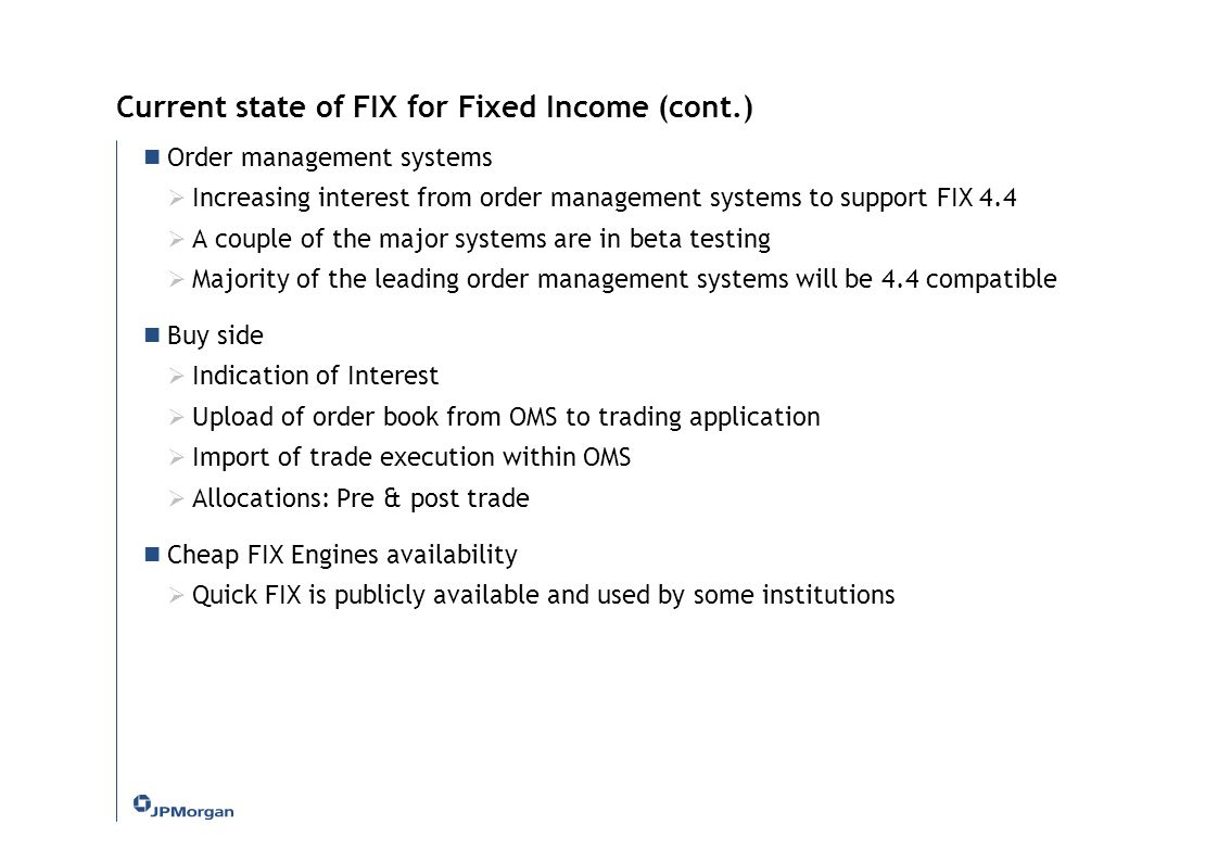 Current state of FIX for Fixed Income (cont.) Order management systems  Increasing interest from order management systems to support FIX 4.4  A coup