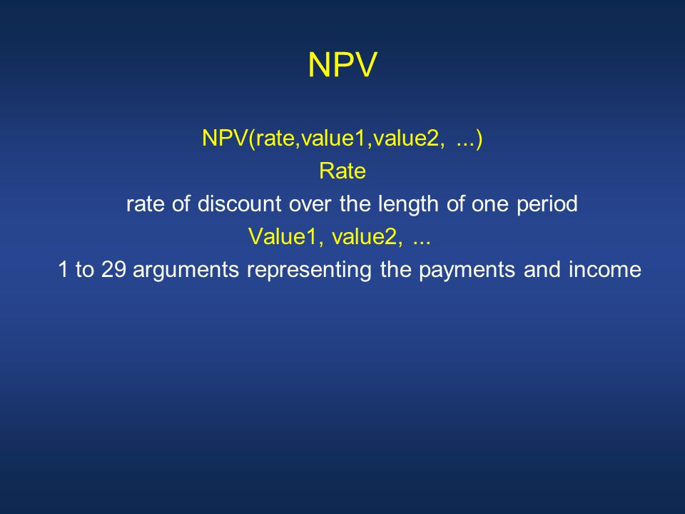 NPV NPV(rate,value1,value2,...) Rate rate of discount over the length of one period Value1, value2,...