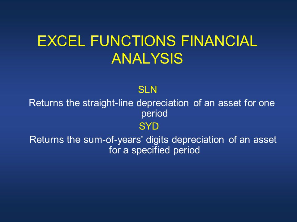 EXCEL FUNCTIONS FINANCIAL ANALYSIS SLN Returns the straight-line depreciation of an asset for one period SYD Returns the sum-of-years digits depreciation of an asset for a specified period