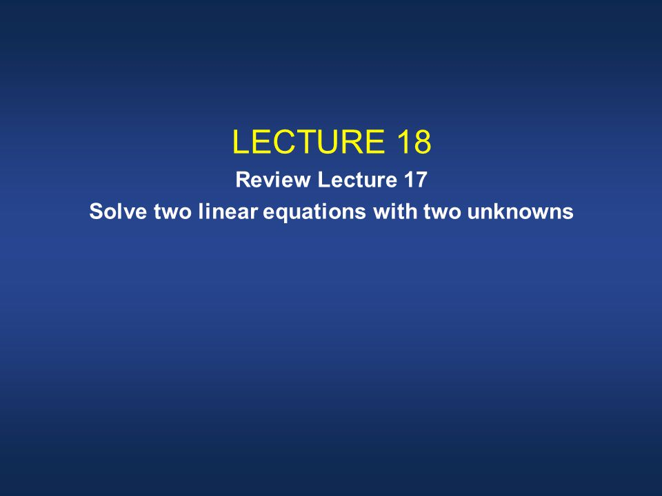 LECTURE 18 Review Lecture 17 Solve two linear equations with two unknowns