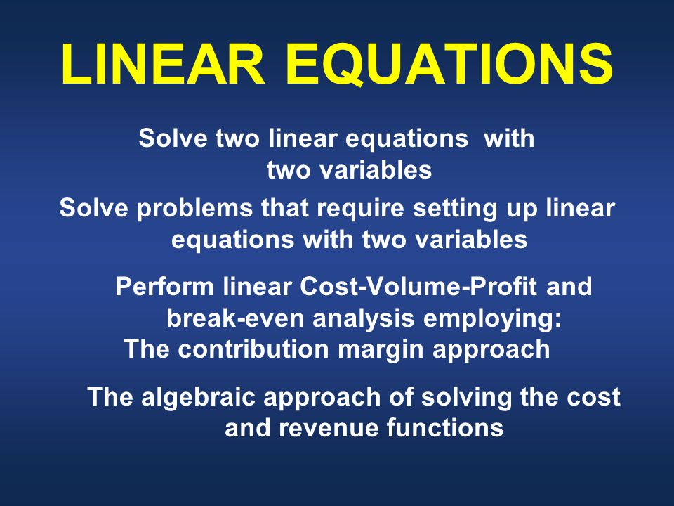 LINEAR EQUATIONS Solve two linear equations with two variables Solve problems that require setting up linear equations with two variables Perform linear Cost-Volume-Profit and break-even analysis employing: The contribution margin approach The algebraic approach of solving the cost and revenue functions