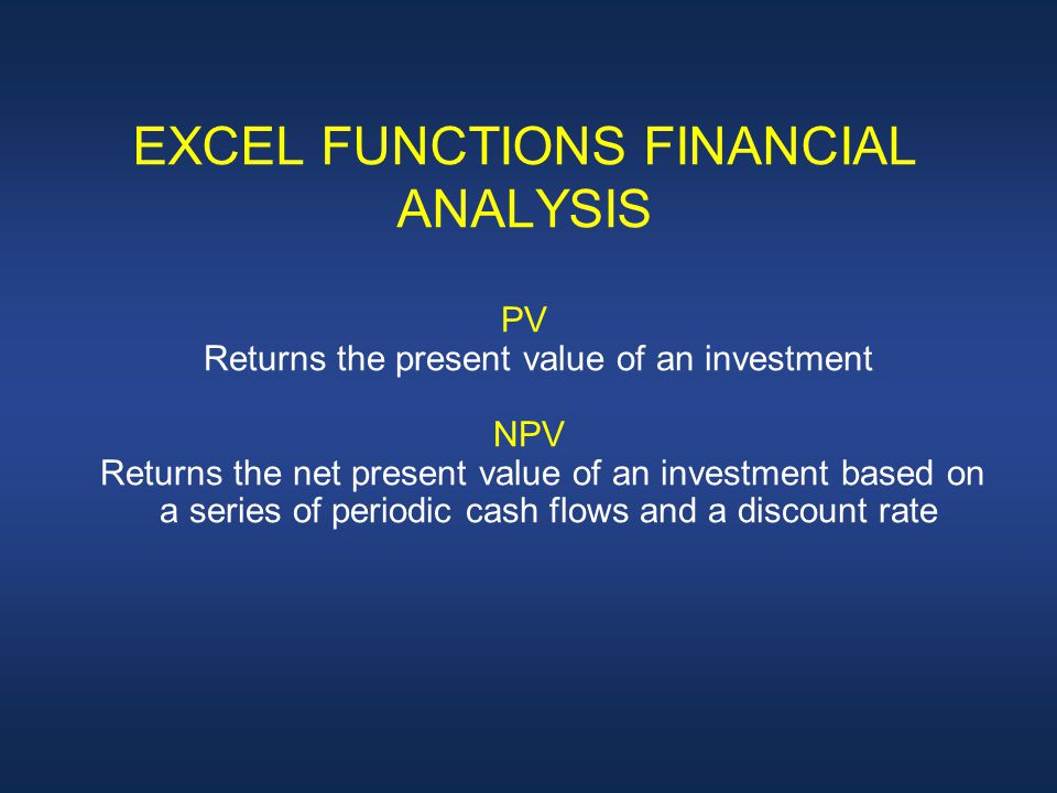 EXCEL FUNCTIONS FINANCIAL ANALYSIS PV Returns the present value of an investment NPV Returns the net present value of an investment based on a series of periodic cash flows and a discount rate