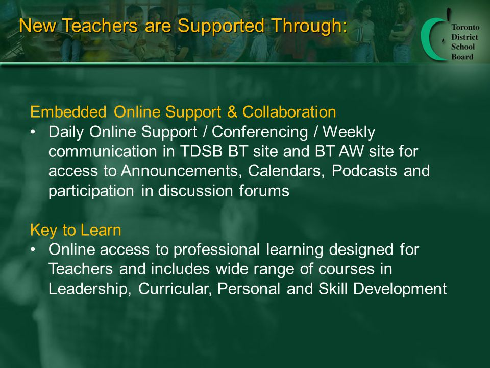 New Teachers are Supported Through: Embedded Online Support & Collaboration Daily Online Support / Conferencing / Weekly communication in TDSB BT site and BT AW site for access to Announcements, Calendars, Podcasts and participation in discussion forums Key to Learn Online access to professional learning designed for Teachers and includes wide range of courses in Leadership, Curricular, Personal and Skill Development