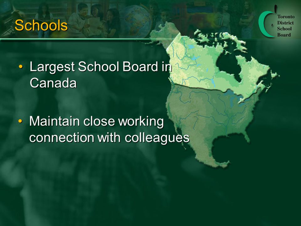 Schools Largest School Board in CanadaLargest School Board in Canada Maintain close working connection with colleaguesMaintain close working connection with colleagues