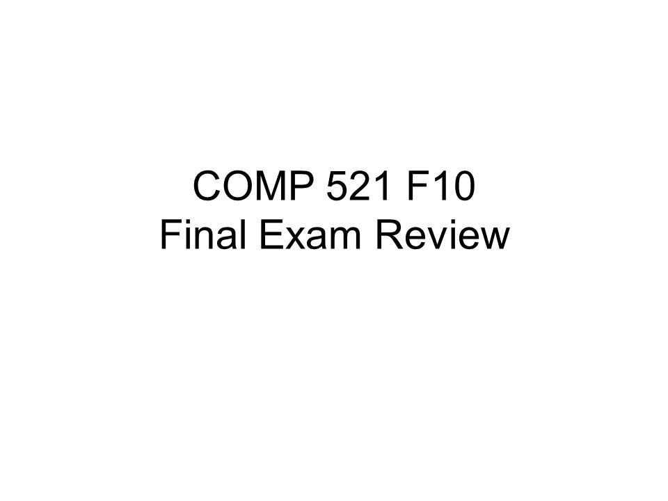 COMP 521 F10 Final Exam Review