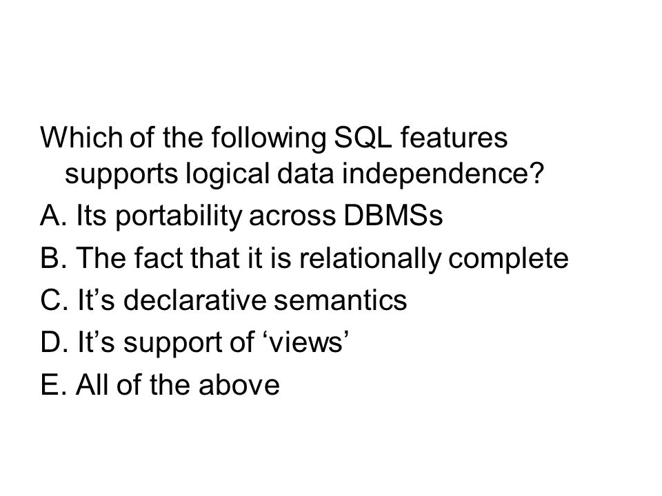 Which of the following SQL features supports logical data independence? A. Its portability across DBMSs B. The fact that it is relationally complete C