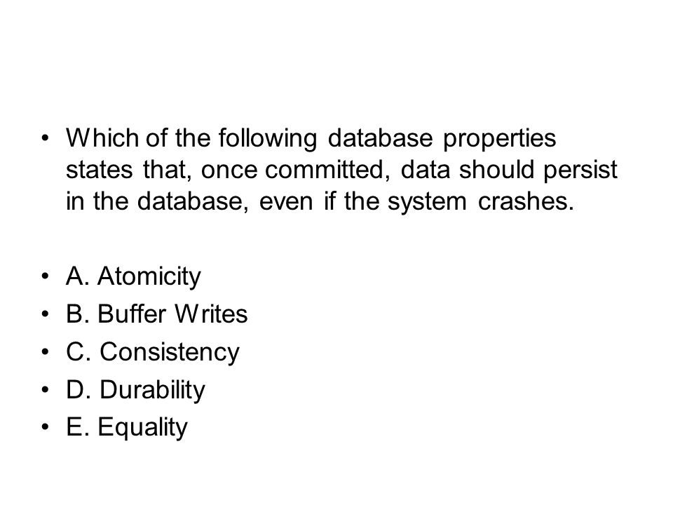 Which of the following database properties states that, once committed, data should persist in the database, even if the system crashes. A. Atomicity