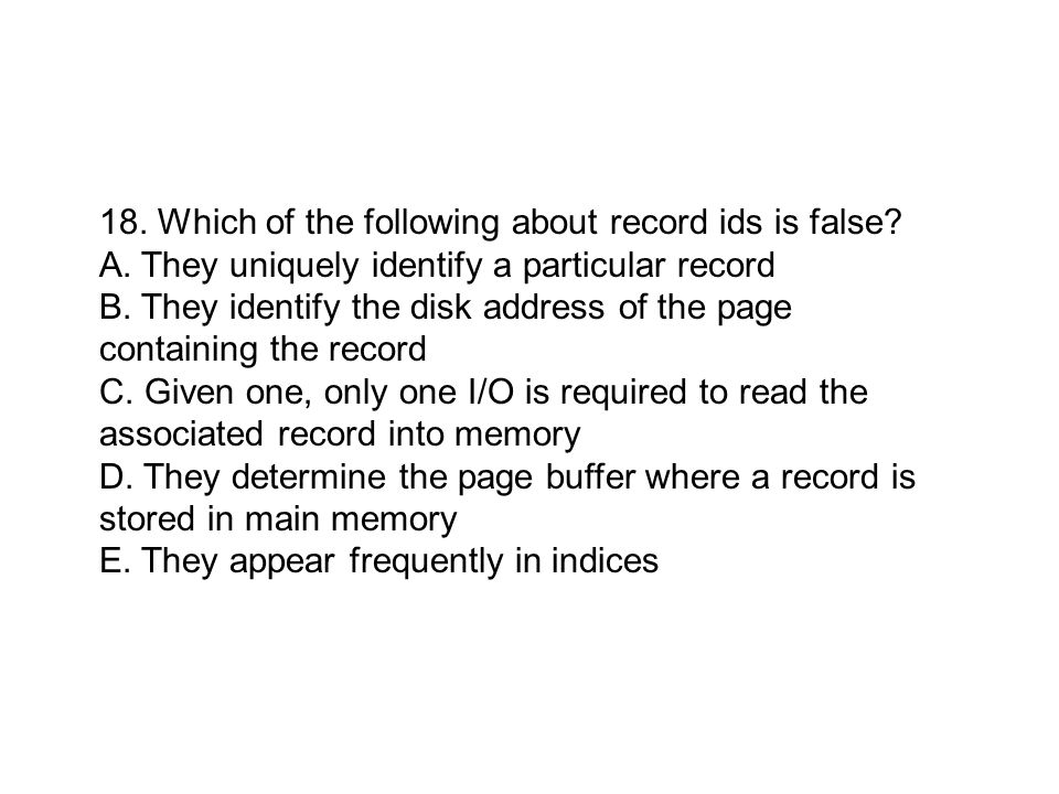 18. Which of the following about record ids is false? A. They uniquely identify a particular record B. They identify the disk address of the page cont