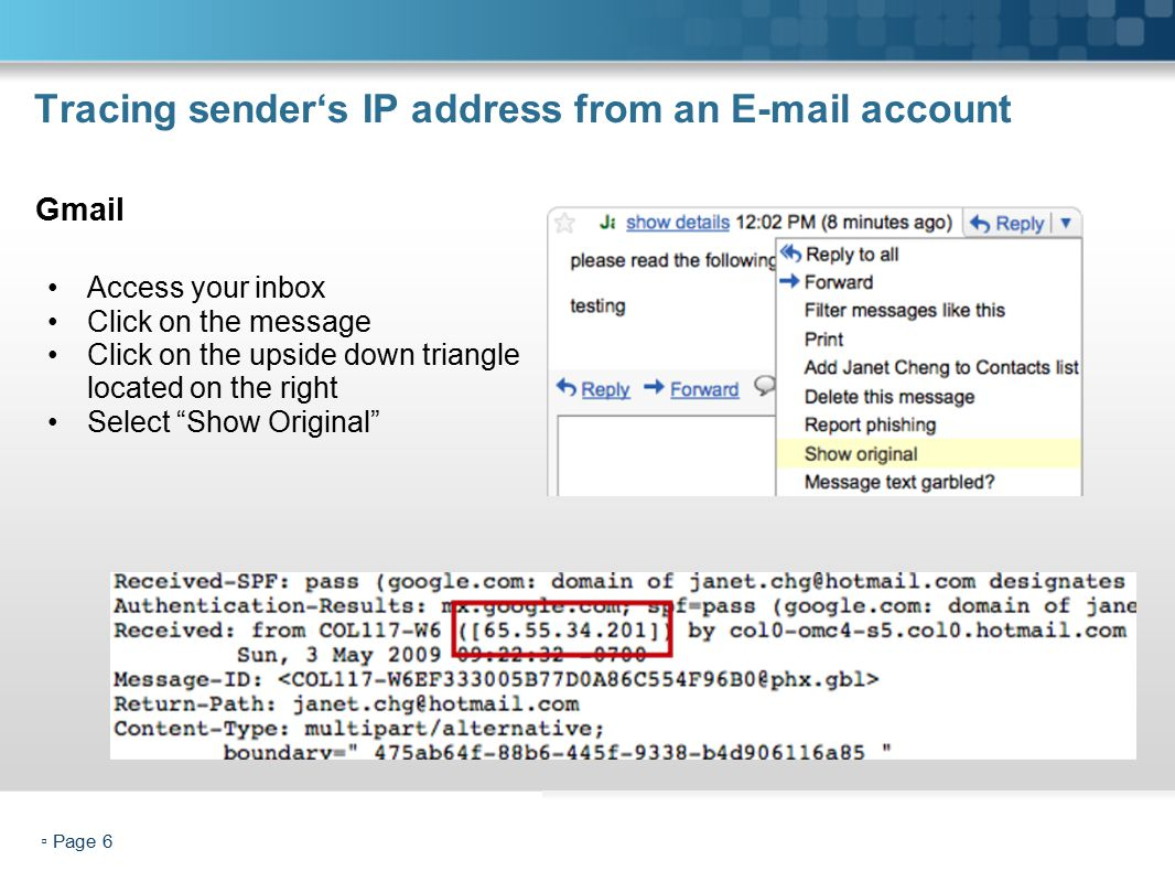 ▫ Page 6 Tracing sender's IP address from an E-mail account Access your inbox Click on the message Click on the upside down triangle located on the right Select Show Original Gmail