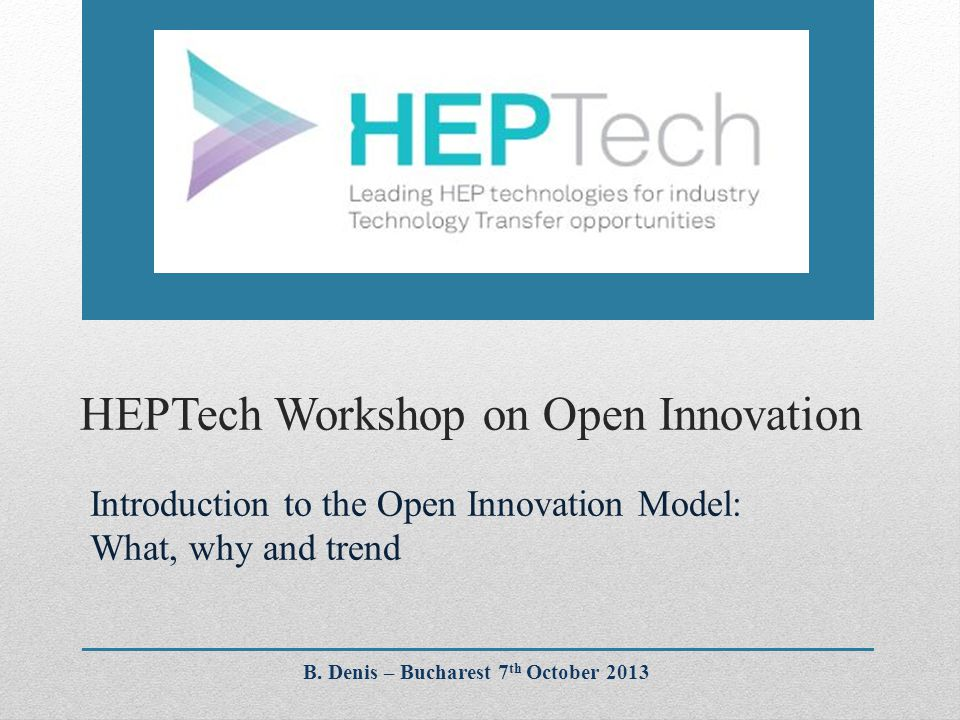 HEPTech Workshop on Open Innovation Introduction to the Open Innovation Model: What, why and trend B.