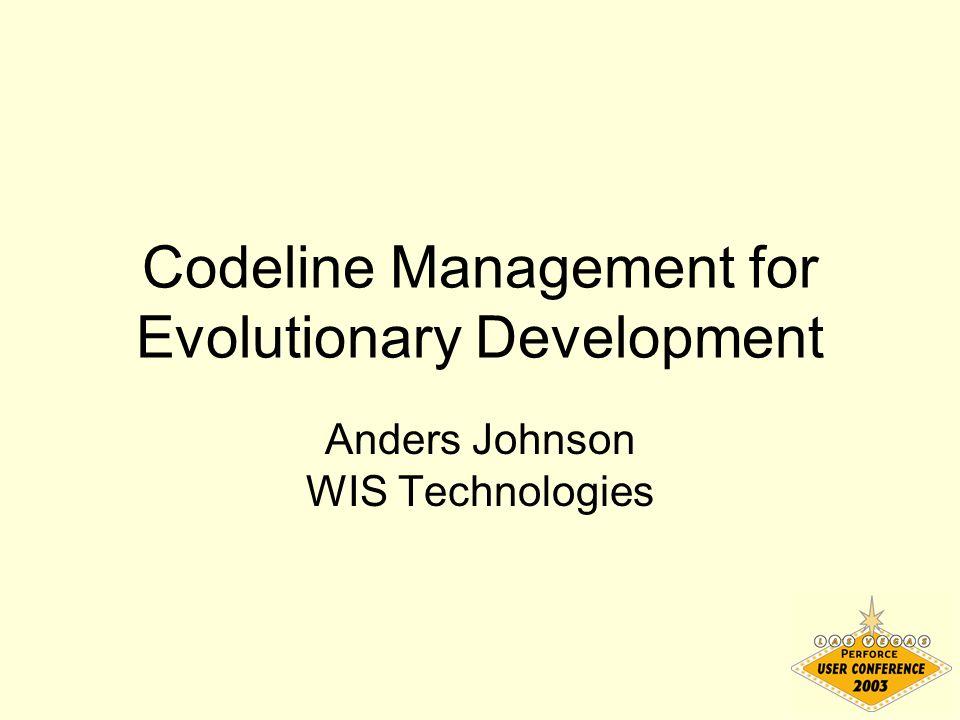 Codeline Management for Evolutionary Development Anders Johnson WIS Technologies