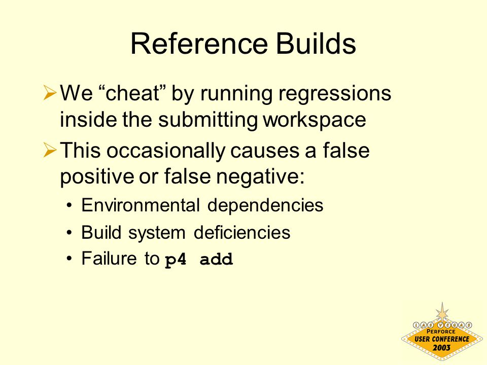 "Reference Builds  We ""cheat"" by running regressions inside the submitting workspace  This occasionally causes a false positive or false negative: En"