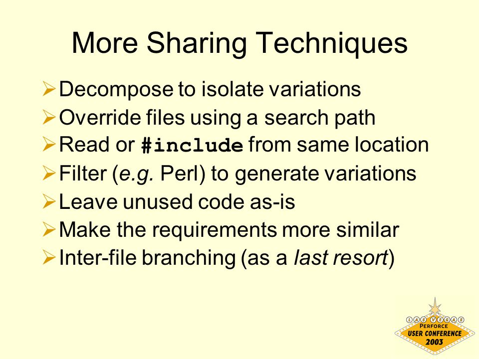 More Sharing Techniques  Decompose to isolate variations  Override files using a search path  Read or #include from same location  Filter (e.g.