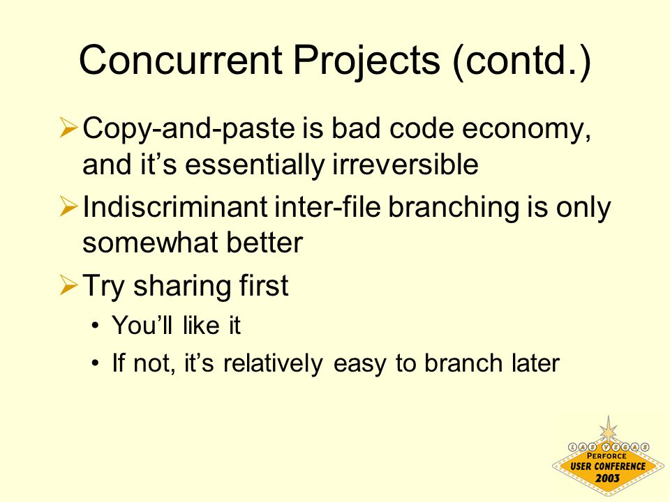 Concurrent Projects (contd.)  Copy-and-paste is bad code economy, and it's essentially irreversible  Indiscriminant inter-file branching is only som