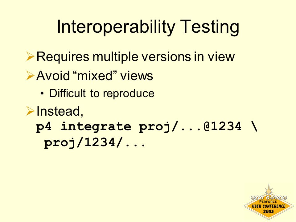 "Interoperability Testing  Requires multiple versions in view  Avoid ""mixed"" views Difficult to reproduce  Instead, p4 integrate proj/...@1234 \ pro"