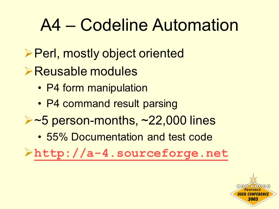 A4 – Codeline Automation  Perl, mostly object oriented  Reusable modules P4 form manipulation P4 command result parsing  ~5 person-months, ~22,000