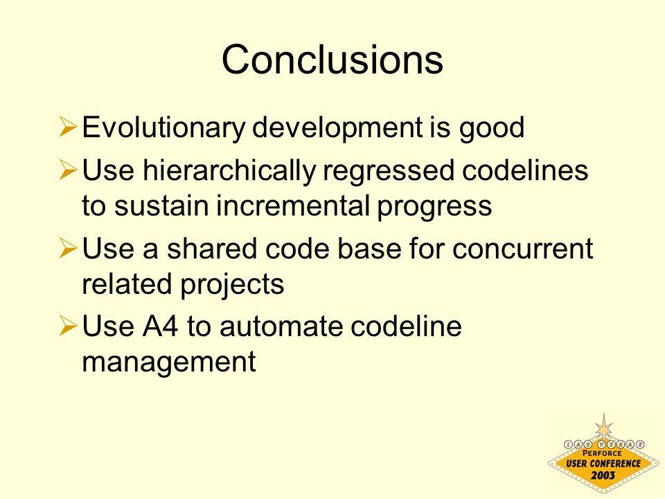 Conclusions  Evolutionary development is good  Use hierarchically regressed codelines to sustain incremental progress  Use a shared code base for concurrent related projects  Use A4 to automate codeline management
