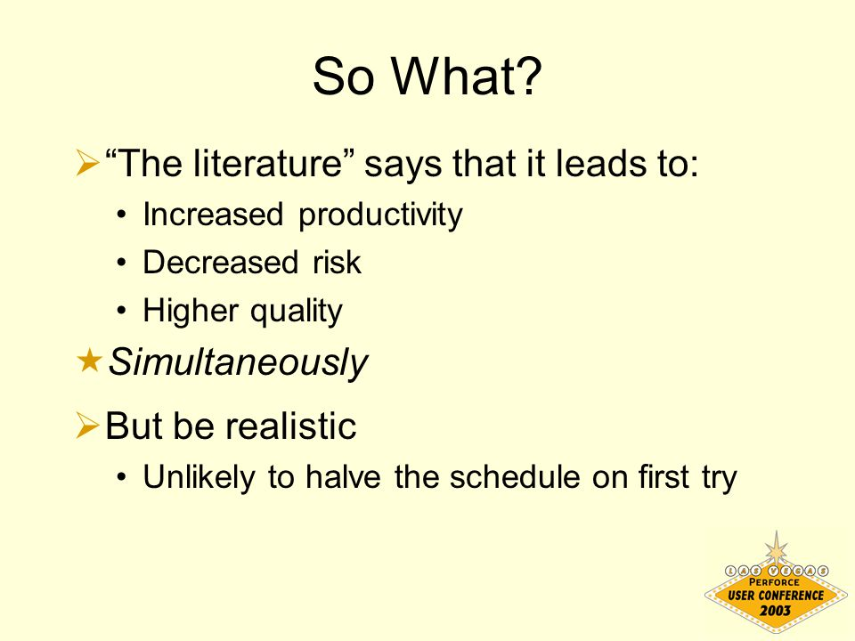"So What?  ""The literature"" says that it leads to: Increased productivity Decreased risk Higher quality  Simultaneously  But be realistic Unlikely t"