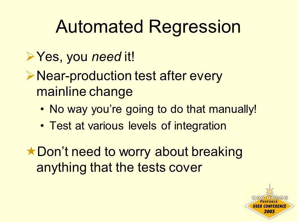 Automated Regression  Yes, you need it!  Near-production test after every mainline change No way you're going to do that manually! Test at various l