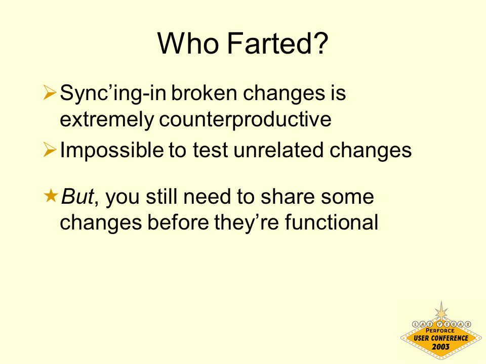 Who Farted?  Sync'ing-in broken changes is extremely counterproductive  Impossible to test unrelated changes  But, you still need to share some cha